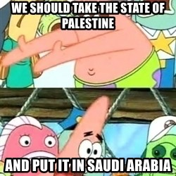 Push it Somewhere Else Patrick - We should take the State of Palestine and put it in Saudi Arabia