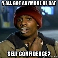 Y'all got anymore - Y'all got anymore of dat self confidence?