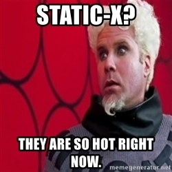 Mugatu  - Static-X? They are so hot right now.