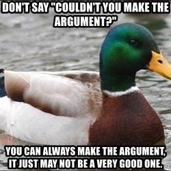 """Actual Advice Mallard 1 - Don't say """"couldn't you make the argument?"""" You can always make the argument, it just may not be a very good one."""