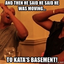 kanye west jay z laughing - And then he said he said he was moving... TO KATA'S BASEMENT!