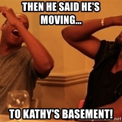 kanye west jay z laughing - THEN HE SAID HE'S MOVING... TO KATHY'S BASEMENT!
