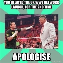 CM Punk Apologize! - You delayed the uk wwe network launch, for the 2nd time Apologise