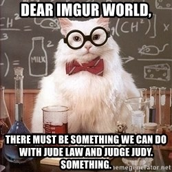 Science Cat - Dear imgur world, there must be something we can do with Jude Law and Judge Judy. Something.
