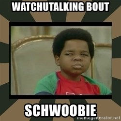 What you talkin' bout Willis  - watchutalking bout schwoobie