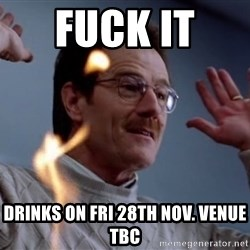 breaking_ - Fuck it  Drinks on Fri 28th Nov. Venue TBC