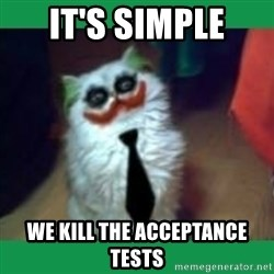 It's simple, we kill the Batman. - It's simple We kill the acceptance tests