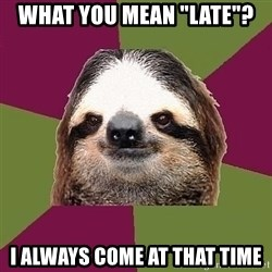 """Just-Lazy-Sloth - WHAT YOU MEAN """"LATE""""? I ALWAYS COME AT THAT TIME"""