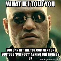 "What if I told you / Matrix Morpheus - What if I told you You can get the top comment on youtube ""without"" asking for thumbs up"