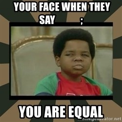 What you talkin' bout Willis  -  YOUR FACE WHEN THEY SAY             ; YOU ARE EQUAL