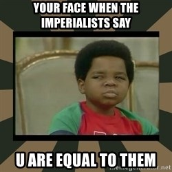 What you talkin' bout Willis  - YOUR FACE WHEN THE IMPERIALISTS SAY U ARE EQUAL TO THEM