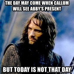 Not this day Aragorn - The day may come when Callum will see Abby's present But today is not that day