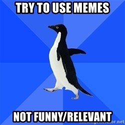 Socially Awkward Penguin - Try to use memes not funny/relevant