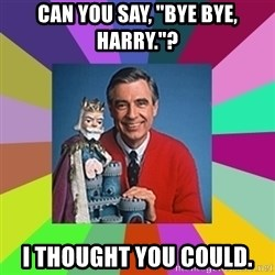 """mr rogers  - Can you say, """"Bye bye, Harry.""""? I thought you could."""