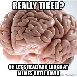 Scumbag Brainus - Really tired? Oh let's read and laugh at memes until dawn