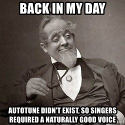 1889 [10] guy - Back in my day Autotune didn't exist, so singers required a naturally good voice