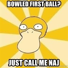 Conspiracy Psyduck - Bowled first ball? Just call me Naj