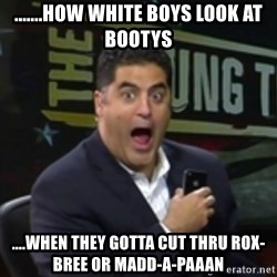 Surprised Cenk - .......how white boys look at bootys ....when they gotta cut thru Rox-Bree or Madd-A-Paaan