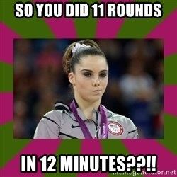 Kayla Maroney - So you did 11 rounds in 12 minutes??!!