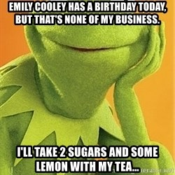 Kermit the frog - Emily Cooley has a birthday today, but that's none of my business. I'll take 2 sugars and some lemon with my tea...