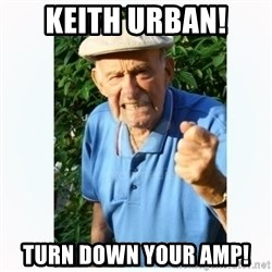 Old Man Shaking FIst  - Keith Urban! Turn down your amp!