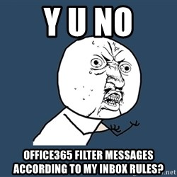 Y U No - Y U NO Office365 filter messages according to my inbox rules?