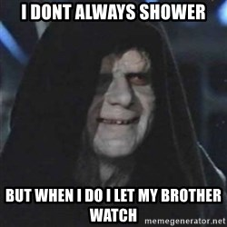 Sith Lord - I dont always shower but when i do i let my brother watch