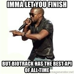 Imma Let you finish kanye west - imma let you finish but biotrack has the best api of all time