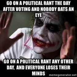 joker mind loss - Go on a political rant the day after voting and nobody bats an eye  Go on a political rant any other day,  and everyone loses their minds