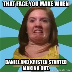 Disgusted Ginger - That face you make when Daniel and Kristen started making out.