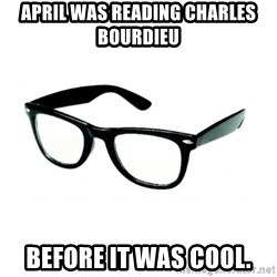 hipster glasses - April was reading Charles Bourdieu Before it was cool.