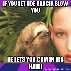 Perverted Whispering Sloth  - if you let noe Garcia blow you he lets you cum in his hair!