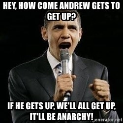 Expressive Obama - Hey, how come Andrew gets to get up?  If he gets up, we'll all get up, it'll be anarchy!