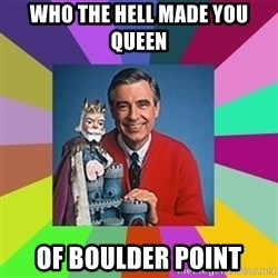 mr rogers  - Who the hell made you queen Of Boulder Point
