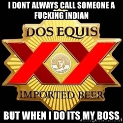 Dos Equis - i dont always call someone a fucking indian but when i do its my boss