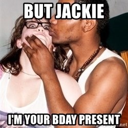 Scared White Girl - But Jackie  I'm your Bday present