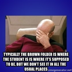 Picard facepalm  -  typically the brown folder is where the student is is where it's supposed to be, but we don't see it in all the usual places