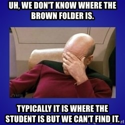 Picard facepalm  - uh, we don't know where the brown folder is. typically it is where the student is but we can't find it.