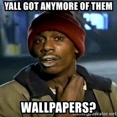 Y'all got anymore - YALL GOT ANYMORE OF THEM WALLPAPERS?