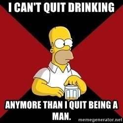 Homer Jay Simpson - I can't quit drinking anymore than I quit being a man.
