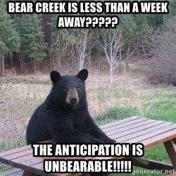 Patient Bear - Bear Creek is less than a week away????? The anticipation is unbearable!!!!!