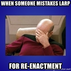 Picard facepalm  - When someone mistakes larp for Re-enactment