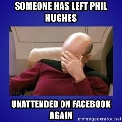 Picard facepalm  - Someone has left Phil Hughes Unattended on Facebook again