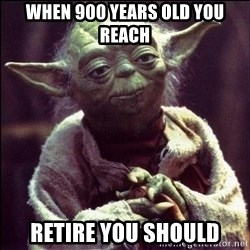 Advice Yoda - When 900 Years Old You Reach Retire You Should