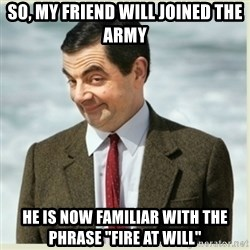 "MR bean - so, my friend will joined the army he is now familiar with the phrase ""fire at will"""