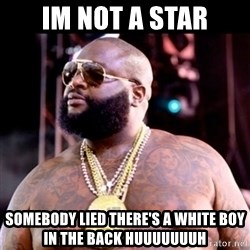 Fat Rick Ross - Im not a star somebody lied there's a white boy in the back HUUUUUUUH