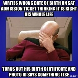 Picard facepalm  - WRITES WRONG DATE OF BIRTH ON SAT ADMISSION TICKET THINKING IT IS RIGHT HIS WHOLE LIFE TURNS OUT HIS BIRTH CERTIFICATE AND PHOTO ID SAYS SOMETHING ELSE