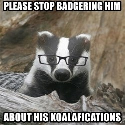 Nerdy Badger - Please stop badgering him about his koalafications