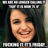 Friday Derp - we are no longer calling it 'TGIF' it is now 'FI, IF' FUCKING IT, IT'S FRIDAY