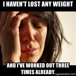 crying girl sad - I haven't lost any weight and i've worked out three times already.